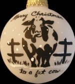 "Cow Farmer personalized Christmas ornament.  Front reads, ""Merry Christmas to a fat cow...""; Back reads, ""farmer!""  Snow surrounds ornament.  Your last name or short message can be added on back. $17.50 plus $5.00 shipping."